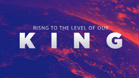 Rising to the Level of our King…