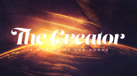 The Creator is Worthy of our Honor…