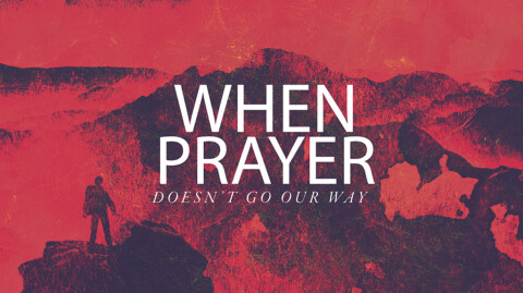 When Prayer Doesn't Go Our Way…