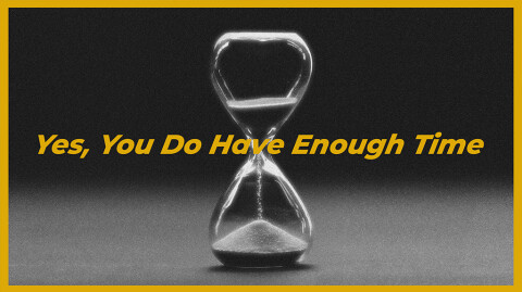 Yes, You Do Have Enough Time…