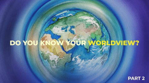 Do You Know Your Worldview? Part 2…
