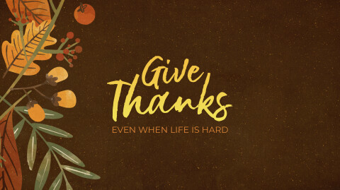 Give Thanks Even When Life is Hard…